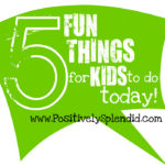 5 Fun Things to Do with Your Kids Today!